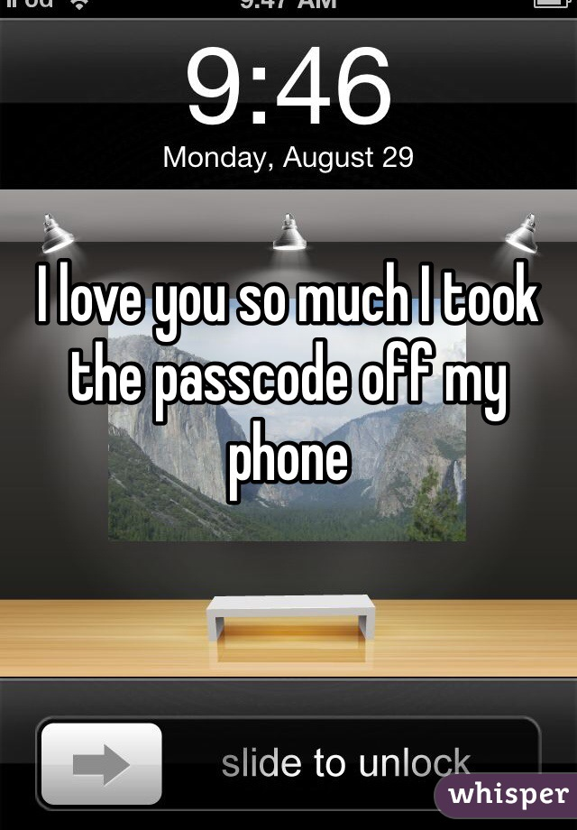 I love you so much I took the passcode off my phone