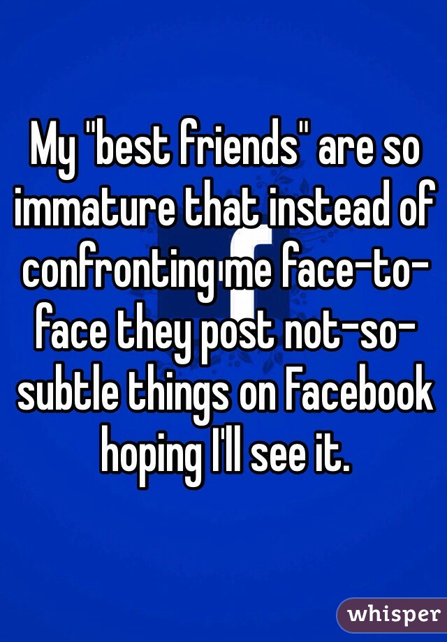 "My ""best friends"" are so immature that instead of confronting me face-to-face they post not-so-subtle things on Facebook hoping I'll see it."