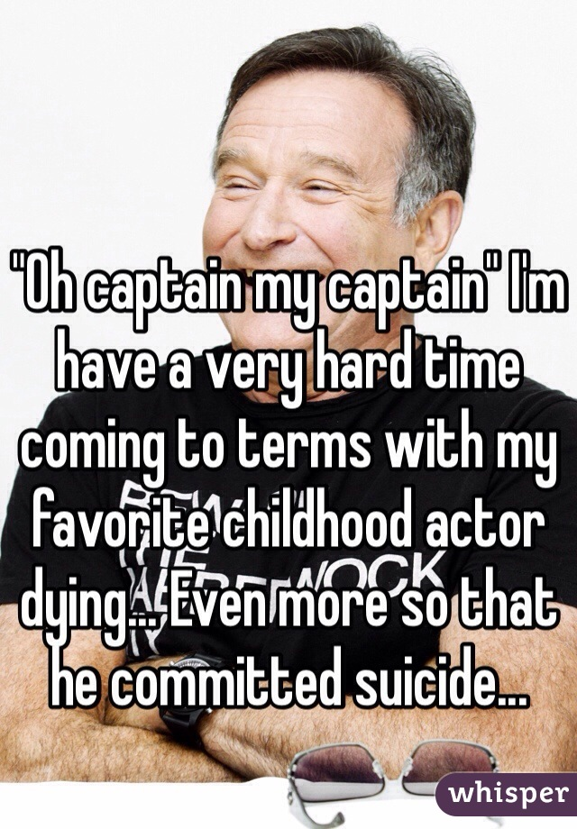 """""""Oh captain my captain"""" I'm have a very hard time coming to terms with my favorite childhood actor dying... Even more so that he committed suicide..."""