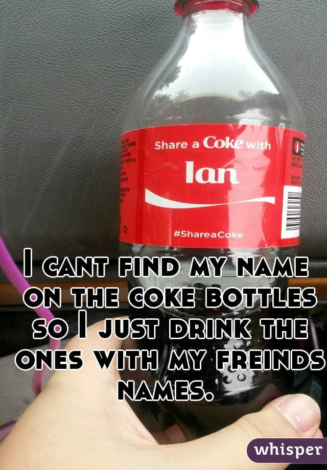 I cant find my name on the coke bottles so I just drink the ones with my freinds names.