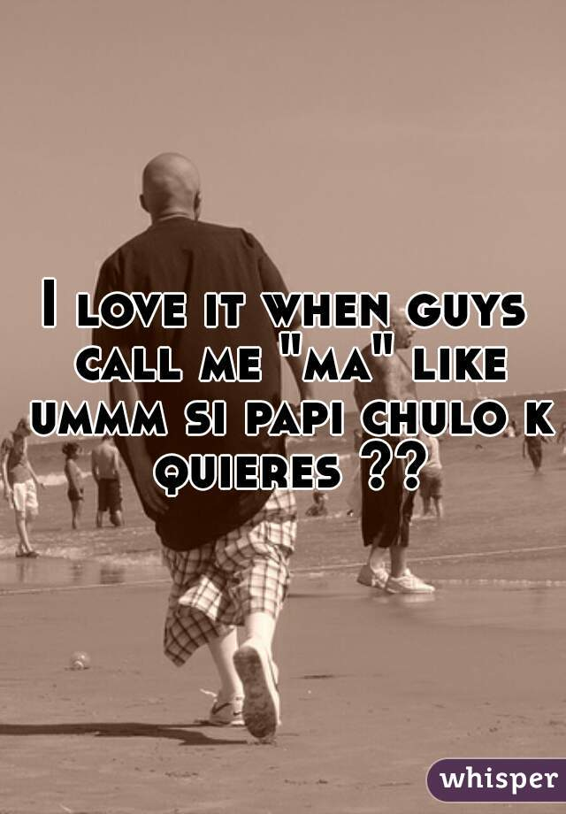 "I love it when guys call me ""ma"" like ummm si papi chulo k quieres ??"
