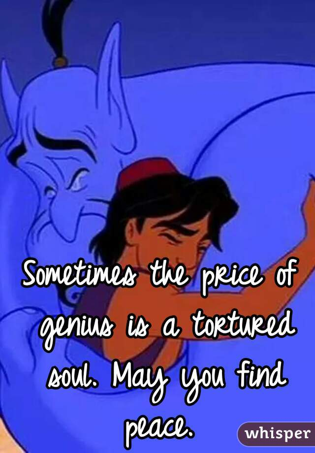 Sometimes the price of genius is a tortured soul. May you find peace.