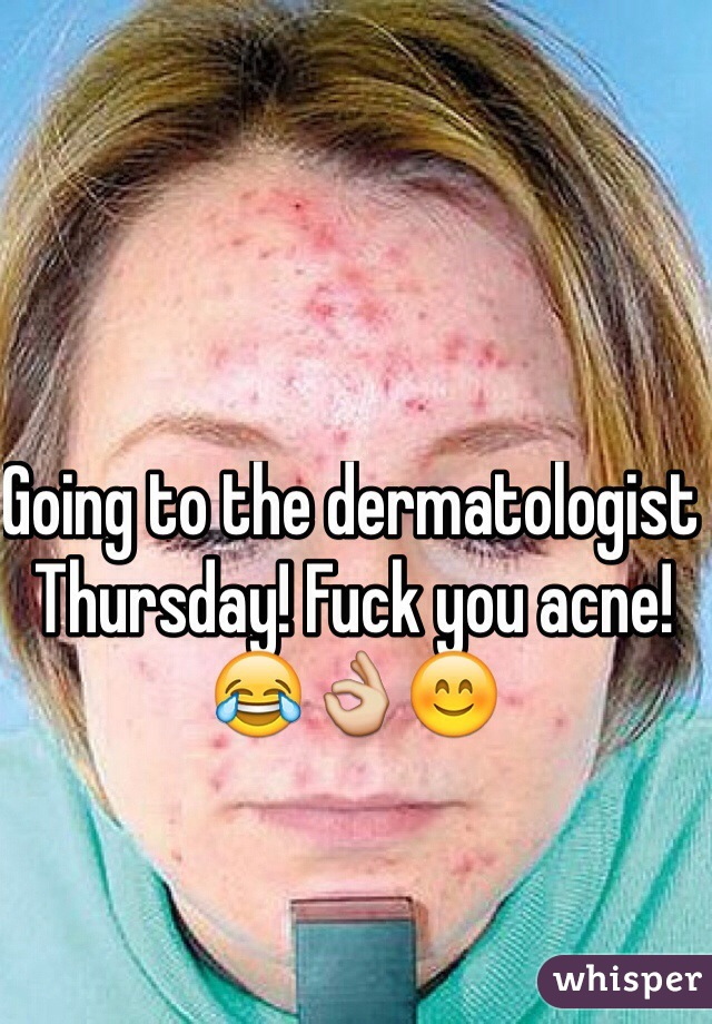 Going to the dermatologist Thursday! Fuck you acne! 😂👌😊