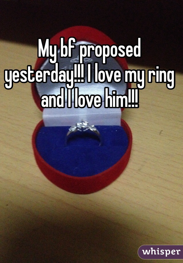 My bf proposed yesterday!!! I love my ring and I love him!!!
