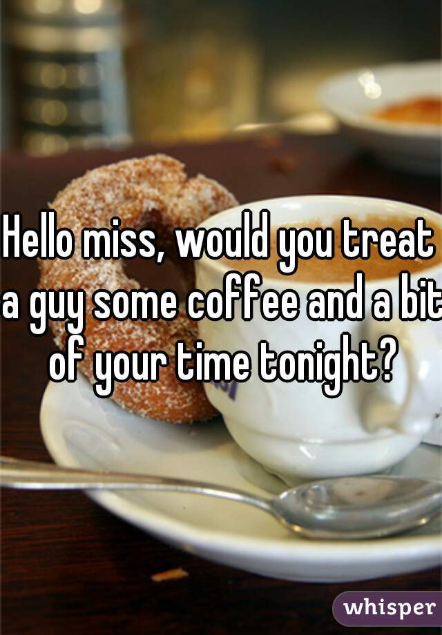 Hello miss, would you treat a guy some coffee and a bit of your time tonight?
