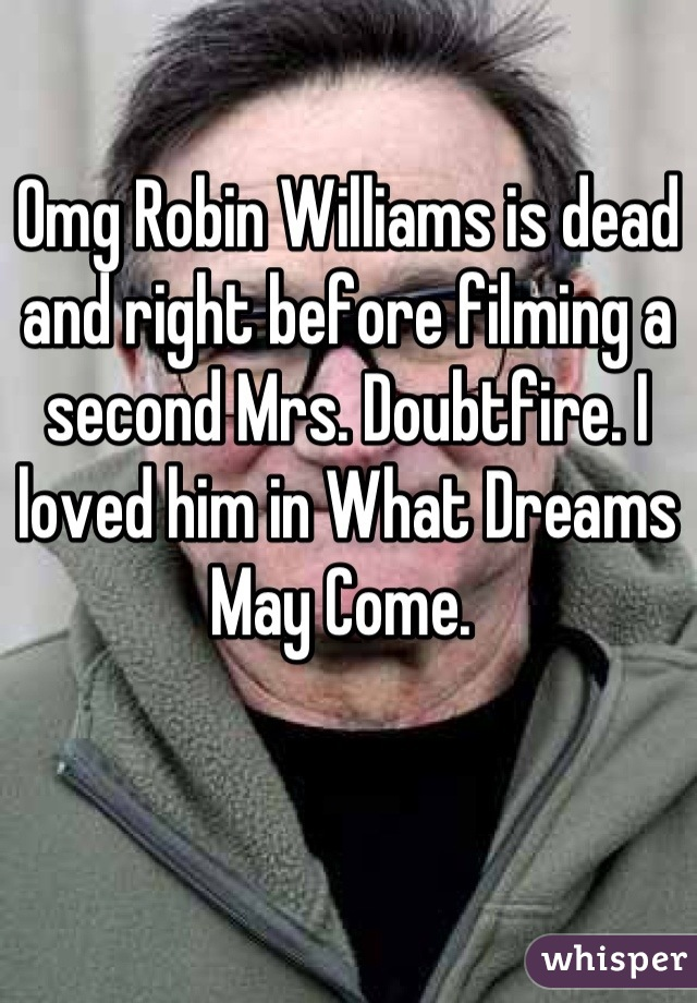 Omg Robin Williams is dead and right before filming a second Mrs. Doubtfire. I loved him in What Dreams May Come.