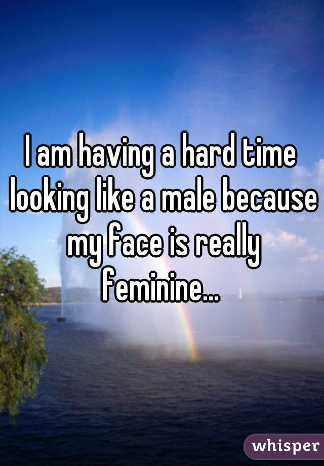 I am having a hard time looking like a male because my face is really feminine...