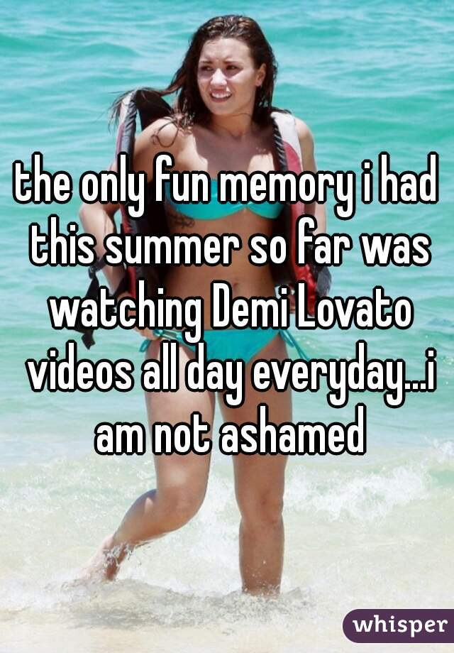 the only fun memory i had this summer so far was watching Demi Lovato videos all day everyday...i am not ashamed