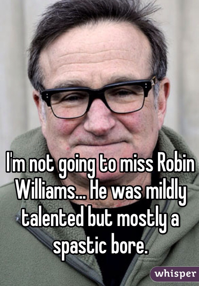 I'm not going to miss Robin Williams... He was mildly talented but mostly a spastic bore.