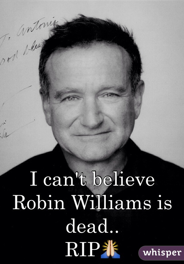 I can't believe Robin Williams is dead.. RIP🙏