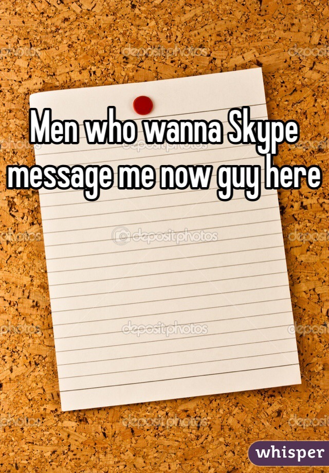 Men who wanna Skype message me now guy here