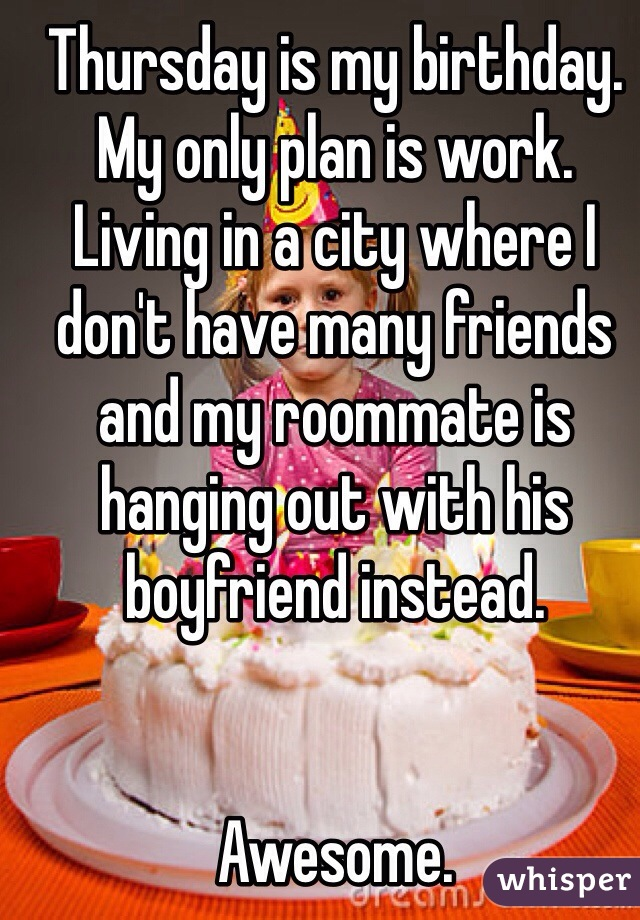 Thursday is my birthday. My only plan is work. Living in a city where I don't have many friends and my roommate is hanging out with his boyfriend instead.    Awesome.