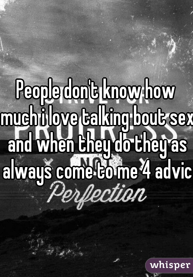 People don't know how much i love talking bout sex and when they do they as always come to me 4 advice