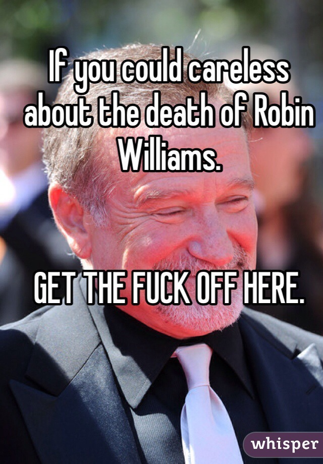 If you could careless about the death of Robin Williams.    GET THE FUCK OFF HERE.