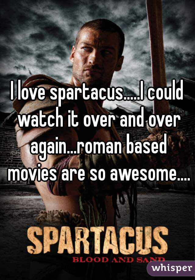 I love spartacus.....I could watch it over and over again...roman based movies are so awesome....