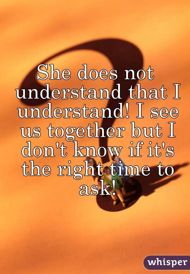 She does not understand that I understand! I see us together but I don't know if it's the right time to ask!