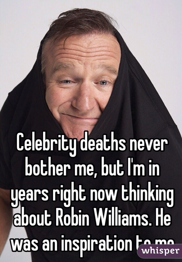 Celebrity deaths never bother me, but I'm in years right now thinking about Robin Williams. He was an inspiration to me