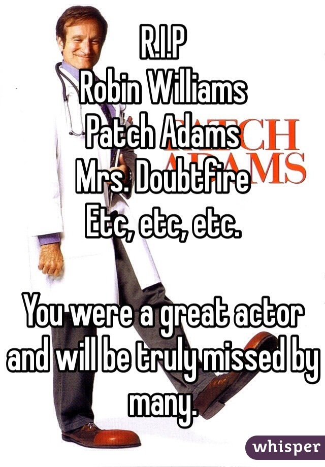 R.I.P  Robin Williams Patch Adams Mrs. Doubtfire Etc, etc, etc.   You were a great actor and will be truly missed by many.