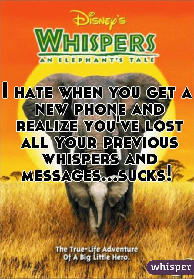 I hate when you get a new phone and realize you've lost all your previous whispers and messages...sucks!