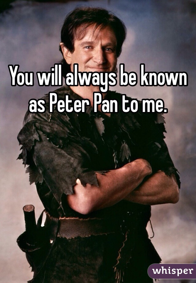 You will always be known as Peter Pan to me.