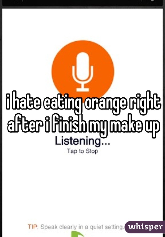 i hate eating orange right after i finish my make up