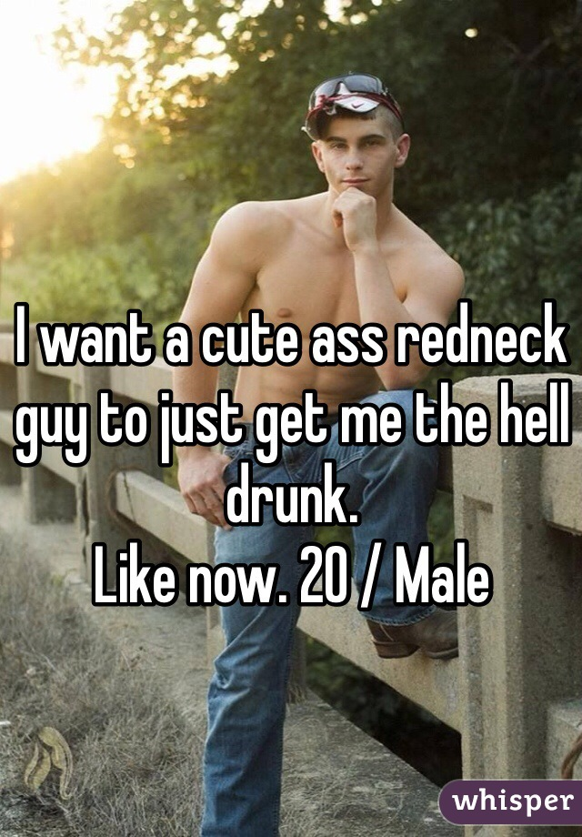 I want a cute ass redneck guy to just get me the hell drunk.  Like now. 20 / Male