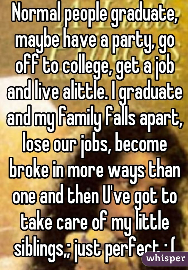 Normal people graduate, maybe have a party, go off to college, get a job and live alittle. I graduate and my family falls apart, lose our jobs, become broke in more ways than one and then U've got to take care of my little siblings,; just perfect :,(