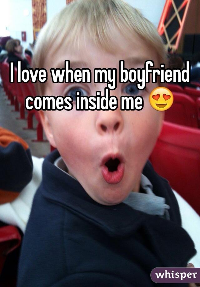 I love when my boyfriend comes inside me 😍