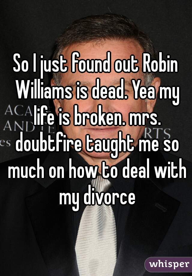 So I just found out Robin Williams is dead. Yea my life is broken. mrs. doubtfire taught me so much on how to deal with my divorce