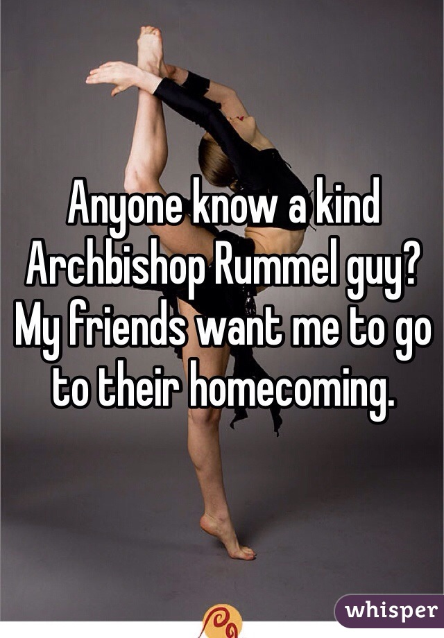 Anyone know a kind Archbishop Rummel guy? My friends want me to go to their homecoming.