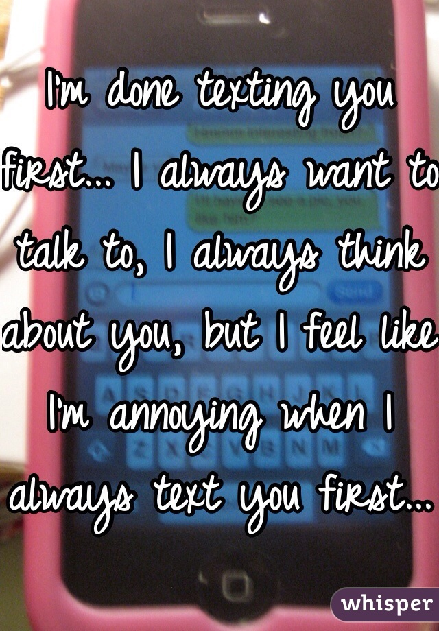 I'm done texting you first... I always want to talk to, I always think about you, but I feel like I'm annoying when I always text you first...