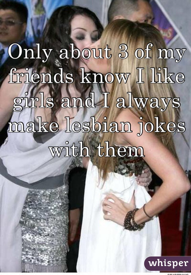 Only about 3 of my friends know I like girls and I always make lesbian jokes with them