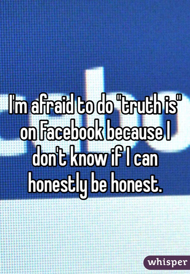 """I'm afraid to do """"truth is"""" on Facebook because I don't know if I can honestly be honest."""