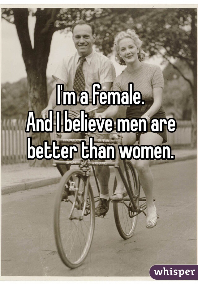 I'm a female.  And I believe men are better than women.