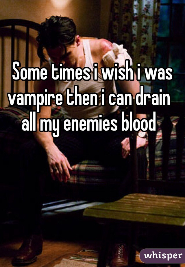 Some times i wish i was vampire then i can drain all my enemies blood