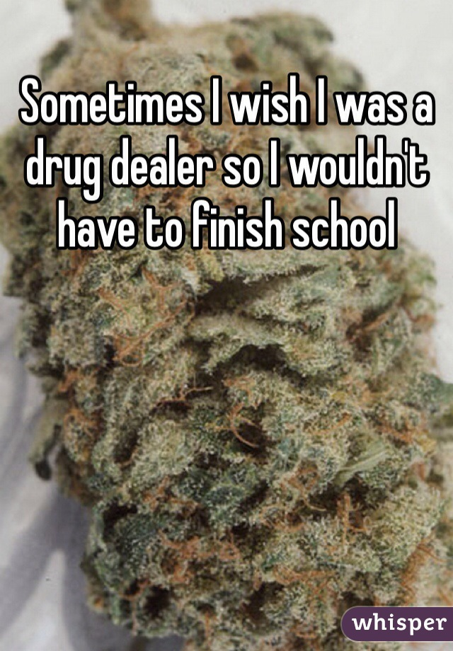 Sometimes I wish I was a drug dealer so I wouldn't have to finish school