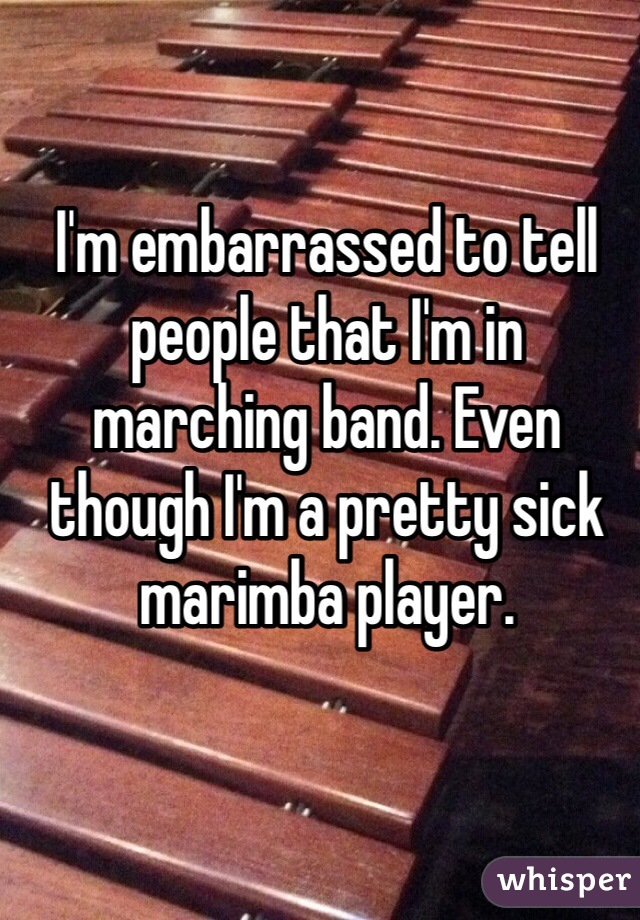 I'm embarrassed to tell people that I'm in marching band. Even though I'm a pretty sick marimba player.