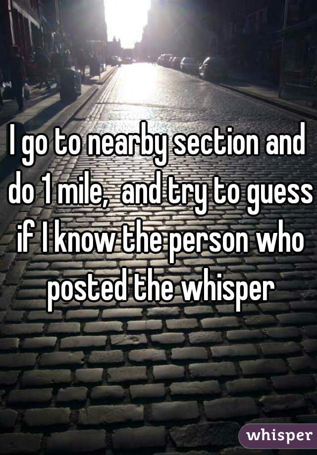 I go to nearby section and do 1 mile,  and try to guess if I know the person who posted the whisper