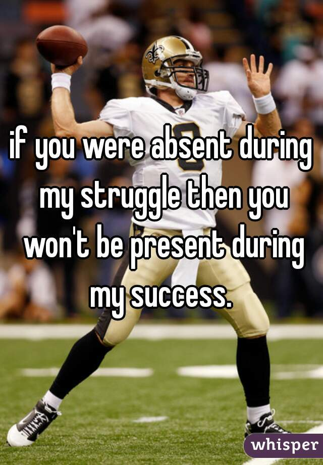 if you were absent during my struggle then you won't be present during my success.