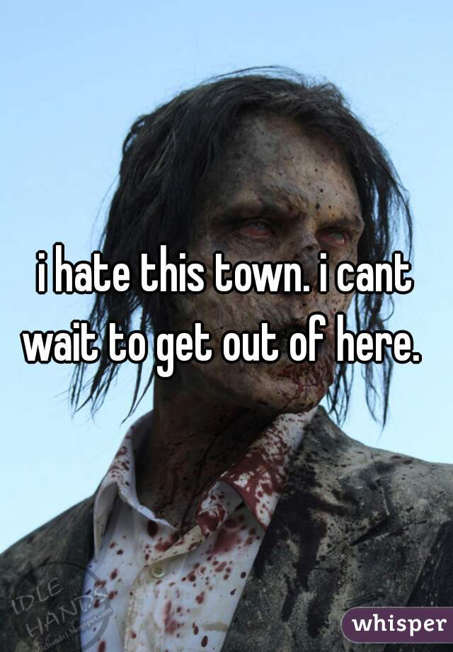 i hate this town. i cant wait to get out of here.