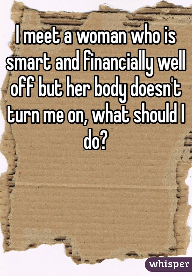 I meet a woman who is smart and financially well off but her body doesn't turn me on, what should I do?