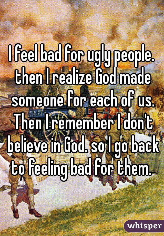 I feel bad for ugly people. then I realize God made someone for each of us. Then I remember I don't believe in God. so I go back to feeling bad for them.