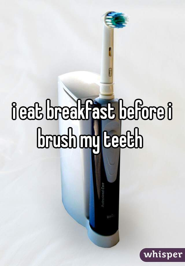 i eat breakfast before i brush my teeth