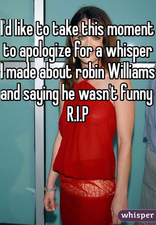 I'd like to take this moment to apologize for a whisper I made about robin Williams and saying he wasn't funny R.I.P