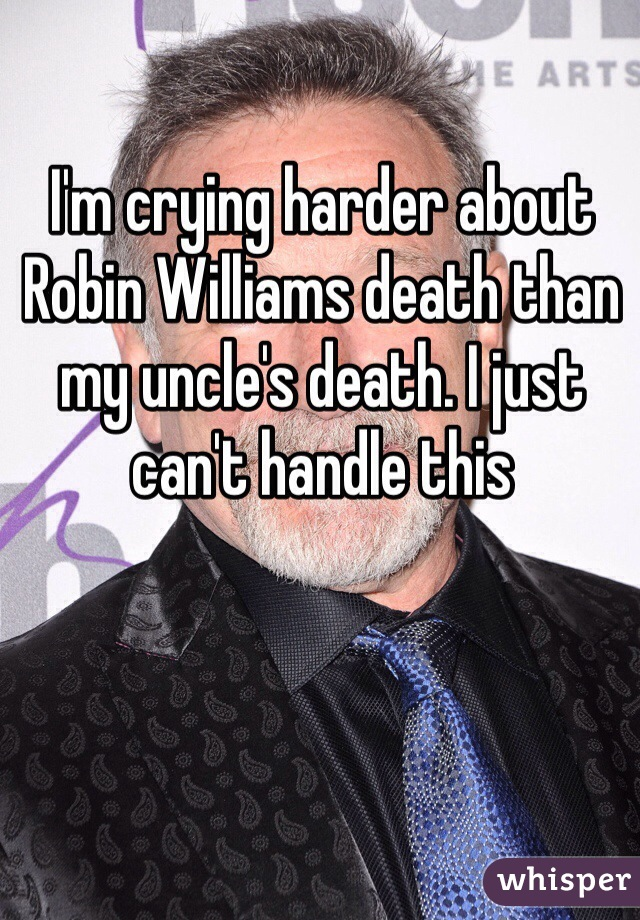 I'm crying harder about Robin Williams death than my uncle's death. I just can't handle this