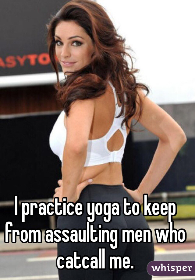 I practice yoga to keep from assaulting men who catcall me.