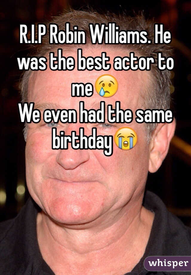 R.I.P Robin Williams. He was the best actor to me😢 We even had the same birthday😭