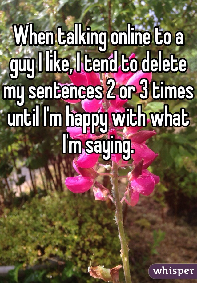 When talking online to a guy I like, I tend to delete my sentences 2 or 3 times until I'm happy with what I'm saying.