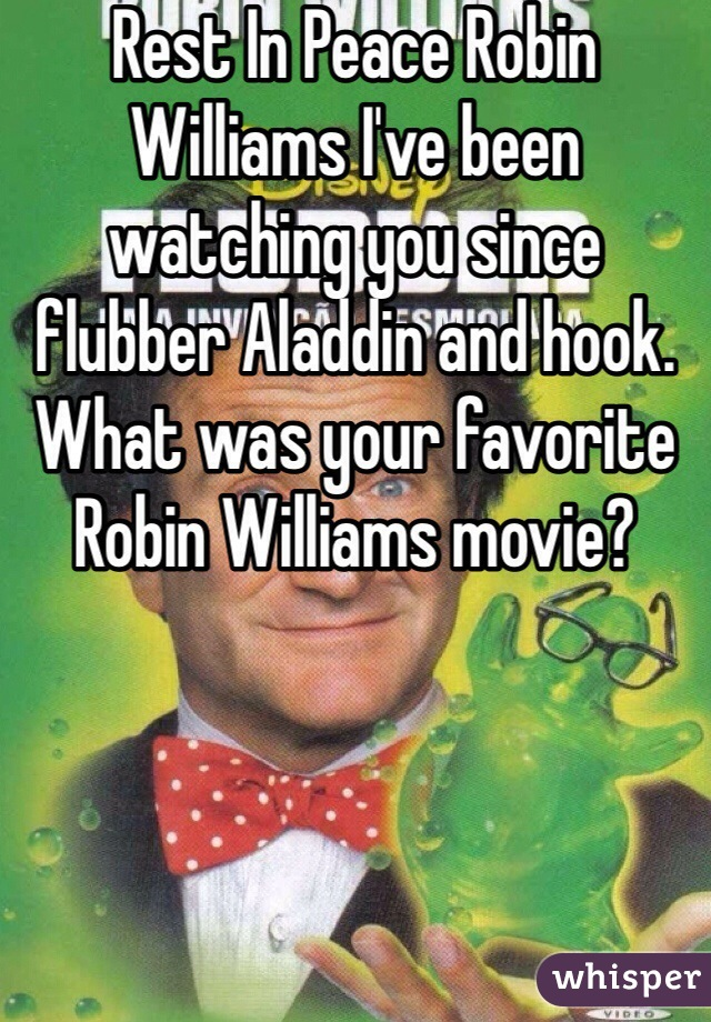 Rest In Peace Robin Williams I've been watching you since flubber Aladdin and hook. What was your favorite Robin Williams movie?
