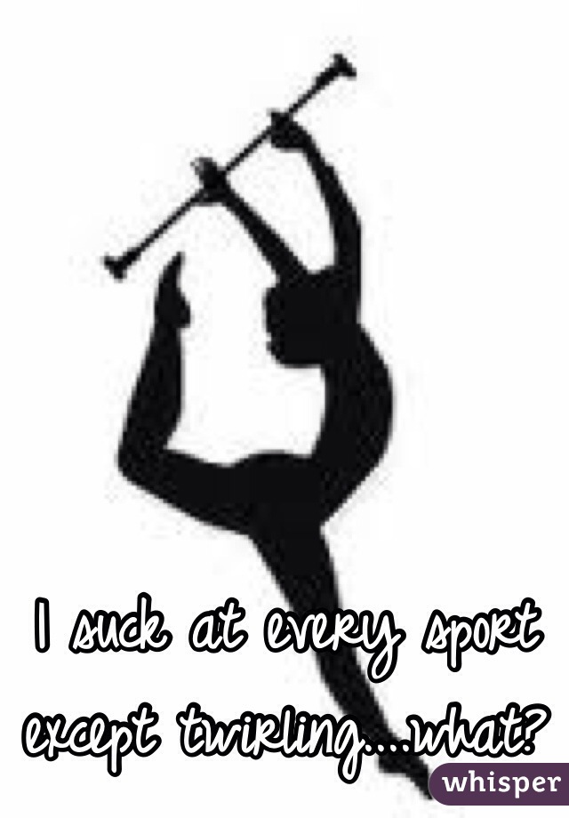 I suck at every sport except twirling....what?